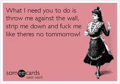What I need you to do is throw me against the wall, strip me down and fuck me like theres no tommorrow! Flirty Memes For Him, Funny Flirty Quotes, Freaky Quotes, Naughty Quotes, Kinky Quotes, Sex Quotes, Lovers Quotes, Music Quotes, Wisdom Quotes