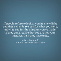 If people refuse to look at you in a new light and they can only see you for what you were, only see you for the mistakes you've made, if they don't realize that you are not your mistakes, then they have to go. - Steve Maraboli
