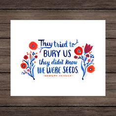 Archival, Giclée reproduction of my watercolor illustrated quote of the Mexican proverb, They tried to bury us; they didnt know we were seeds. Vibrant blues, reds, orange and pink bring a vitality to this already powerful quote. I was inspired by the beautiful embroidery work found on traditional, Mexican dresses. I found this to be an empowering quote that gave me hope in making positive change, created to carry in the Seattle Womens March (or Womxns March). This artwork can be ordered in…