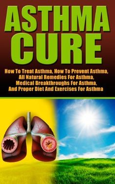 Asthma: Asthma Cure- How To Treat Asthma- How To Prevent Asthma, All Natural Remedies For Asthma, Medical Breakthroughs For Asthma, And Proper Diet And ... and medical treatment, exercises for asthma) by Ace McCloud, http://www.amazon.com/dp/B00GUUX8H6/ref=cm_sw_r_pi_dp_q5yHtb1ETZTFS