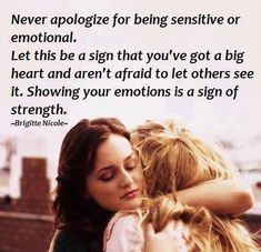 Never apologize for being sensitive or emotional. let this be a sign that you've got a big heart and aren't afraid to let others see it. showing your emotions is a sign of strength.  -Brigitte Nicole.
