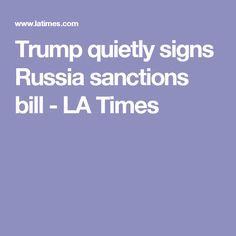 08/02/17 | Nearly unanimous Congress = Veto-proof = No choice. Trump quietly signs Russia sanctions bill - LA Times