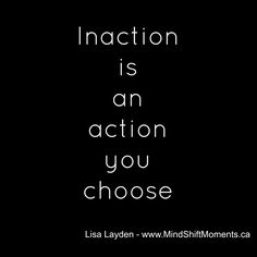 Inaction is an action you choose. -- Lisa Layden   #MindShift, #Mindset