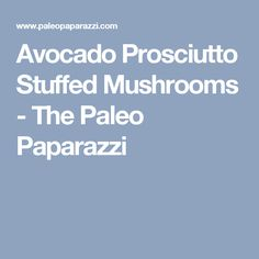 Avocado Prosciutto Stuffed Mushrooms - The Paleo Paparazzi