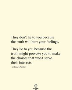 They don't lie to you because the truth will hurt your feelings. They lie to you because the truth might provoke you to make the choices that won't serve their interests. Lie To Me Quotes, You Broke Me Quotes, Hell Quotes, True Quotes, Words Quotes, Sayings, Quotes Quotes, Meaningful Quotes, Inspirational Quotes