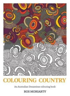 Colouring Country - An Australian Dreamtime Colouring Book by Ros Moriarty.  An all-ages colouring-in book based on Australian Indigenous artworks from the Balarinji Art & Design Archive, featuring colouring-in templates and full-colour reproductions of the original works on which the templates are based.