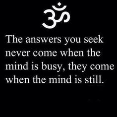 The answers you seek never come when the mind is busy, they come when the mind is still.