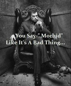 "You say ""Morbid"" like it's a bad thing"