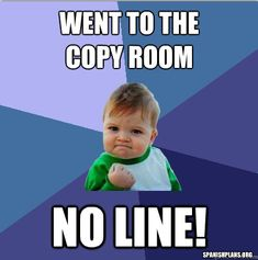 Went to the Copy Room, No Line!!  More teacher memes at http://spanishplans.org/chistes/teacher-memes/
