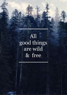 All good things are wild and free.                                                                                                                                                                                 More