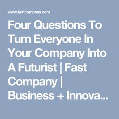 Four Questions To Turn Everyone In Your Company Into A Futurist | Fast Company | Business + Innovation