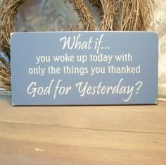 What if... you woke up today with only the things you thanked God for yesterday?