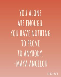 Maya Angelou....I'm slowly learning this. It's so hard for me.