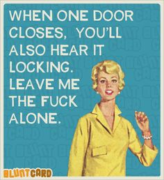 Please just leave me alone......the door is closed and locked.....