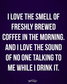 """""""I love the smell of freshly brewed coffee in the morning. And I love the sound of no one talking to me while I drink it."""" https://www.nohacoffee.com/"""