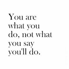 You are what you do, not what you'll say you do.