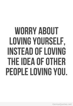 Don't worry period. Worrying is fruitless. Do Learn to love yourself:) Your worth being loved are you wouldn't exist.