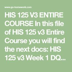 HIS 125 V3 ENTIRE COURSE In this file of HIS 125 v3 Entire Course you will find the next docs:  HIS 125 v3 Week 1 DQs.doc HIS 125 v3 Week 1 Individual Reconstruction.doc HIS 125 v3 Week 2 DQs.doc HIS 125 v3 Week 2 Individual The West.doc HIS 125 v3 Week 3 DQs.doc HIS 125 v3 Week 3 Immigrant Experience.doc HIS 125 v3 Week 3 Modern-Day Factories.doc HIS 125 v3 Week 4 DQs.doc HIS 125 v3 Week 4 Labor.doc HIS 125 v3 Week 4 Progressives.pptx HIS 125 v3 Week 5 America and World War I.doc HIS 125 v3…