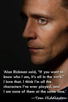 """'Alan Rickman said, """"If you want to know who I am, it's all in the work."""" I love that. I think I'm all the characters I've ever played, and I am none of them at the same time.' —Tom Hiddleston of my favorite actors) Tom Hiddleston Imagines, Tom Hiddleston Quotes, Tom Hiddleston Loki, Fangirl, Love Him, My Love, Thomas William Hiddleston, Alan Rickman, Raining Men"""