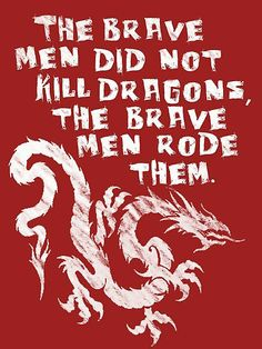"""""""The brave men did not kill dragons. The brave men RODE them."""" - Viserys Targaryen (Game Of Thrones) The Mother Of Dragons, Inheritance Cycle, Game Of Thrones 3, A Course In Miracles, My Sun And Stars, Httyd, Hiccup, Valar Morghulis, Geek Out"""