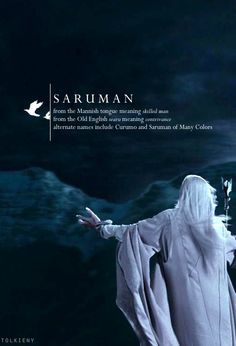 Saruman: From the Mannish tongue meaning skilled man. From the Old English searu meaning contrivance. Alternate names include Curumo and Saruman of Many Colors