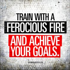 """""""Train with a ferocious fire and achieve your goals."""" - In order to achieve your goals, you need to train with intensity. You have to give it all you've got to improve and become better. You need to train with a ferocious fire until you achieve your goals! #trainhard #dontgiveup #reachyourgoals"""