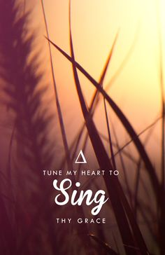 """Come thou fount of every blessing, tune my heart to sing thy grace. Streams of mercy, never ceasing, call for songs of loudest praise...."" ~ Come Thou Fount of Every Blessing"