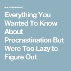 Everything You Wanted To Know About Procrastination But Were Too Lazy to Figure Out