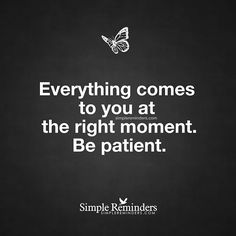 """Everything comes to you at the right moment. Be patient."" — This is a loooooong six year dose of patience."