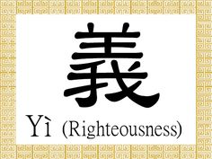 """Righteousness - Refers to justice and correctness. As Confucius said, """"the gentleman understands what is moral; the small man understands what is profitable (junzi yu yu yi, xiaoren yu yu li, 君子喻于义,小人喻于利). There are not only individual benefits but also collective and social benefits. All people should seek what benefits both the individual and the society."""