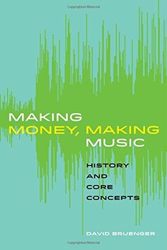 Making Money, Making Music: History and Core Concepts, by David Bruenger