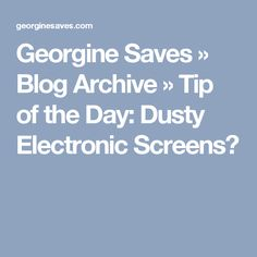 Georgine Saves  » Blog Archive   » Tip of the Day: Dusty Electronic Screens?