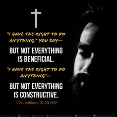 """I have the right to do anything,"" you say—but not everything is beneficial. ""I have the right to do anything""—but not everything is constructive.  1 Corinthians 10:23 NIV"