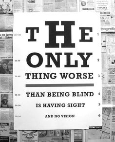 """The only thing worse than being blind is having sight and no vision."""