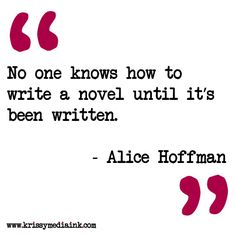 """no one knows how to write a novel until it's been written"" -- Alice Hoffman"
