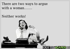 Rottenecards - There are two ways to argue  with a woman........  Neither works!
