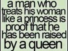 My husband was raised by a Queen because he always treats me like a princess:-)