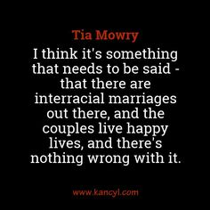 """""""I think it's something that needs to be said - that there are interracial marriages out there, and the couples live happy lives, and there's nothing wrong with it."""", Tia Mowry"""