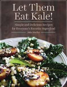 Let Them Eat Kale!: Simple and Delicious Recipes for Everyone's Favorite Superfood by Julia Mueller