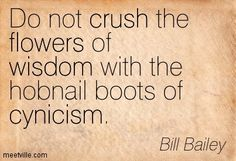 Do not crush the flowers of wisdom with the hobnail boots of cynicism. Bill Bailey