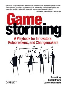 Gamestorming: A Playbook for Innovators, Rulebreakers, and Changemakers by Dave Gray, Sunni Brown and James Macanufo