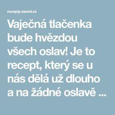 Vaječná tlačenka bude hvězdou všech oslav! Je to recept, který se u nás dělá už dlouho a na žádné oslavě nesmí chybět. Vareni.cz - recepty, tipy a články o vaření.