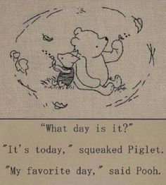 """What day is it?"" - ""It's today,"" squeaked Piglet. ""My favorite day,"" said Pooh. - One of the best Winnie the Pooh quotes. Inspirational, buddhist quote from a children's book :-) Pooh Bear, Tigger, Winnie The Pooh Quotes, Eeyore Quotes, Piglet Winnie The Pooh, Winnie The Pooh Tattoos, Winnie The Pooh Drawing, Winnie The Pooh Classic, Winnie The Pooh Friends"