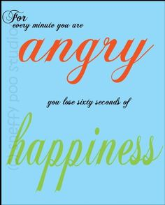"""For every minute you are angry, you lose sixty seconds of happiness."" -Ralph Waldo Emerson   http://whowasralphwaldoemerson.com/?p=142"