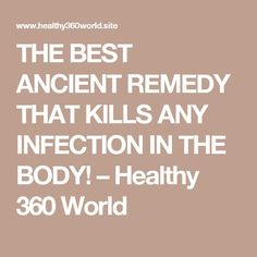 THE BEST ANCIENT REMEDY THAT KILLS ANY INFECTION IN THE BODY! – Healthy 360 World