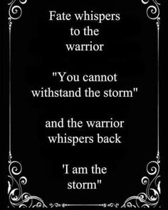 """Fate whispers to the warrior """"You cannot withstand the storm"""" and the warrior whispers back """"I am the storm."""""""