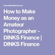 How to Make Money as an Amateur Photographer - DINKS Finance | DINKS Finance