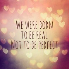 We Were Born To Be Real Not Perfect