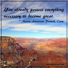 You already possess everything necessary to become great. - native american Crow proverb