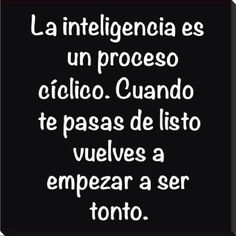 La inteligencia es un proceso cíclico. Cuando te pasas de listo vuelves a empezar a ser tonto.